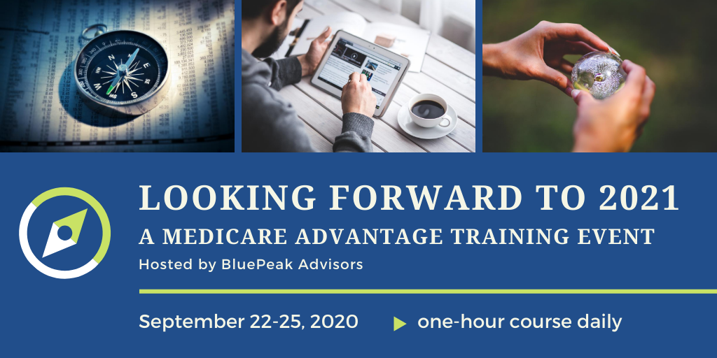 Looking Forward to 2021. A Medicare Advantage Training Event, Hosted by BluePeak Advisors, September 22-25, 2020, One-hour course Daily. Photos of people and compass