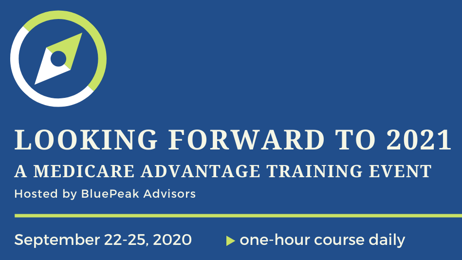 Looking Forward to 2021. A Medicare Advantage Training Event, Hosted by BluePeak Advisors, September 22-25, 2020, One-hour course Daily.